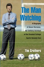 The Man Watching: A Biography of Anson Dorrance, t
